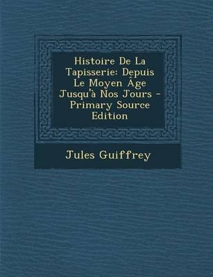 Histoire de La Tapisserie - Depuis Le Moyen Age Jusqu'a Nos Jours (Paperback): Jules Guiffrey