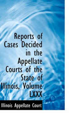 Reports of Cases Decided in the Appellate Courts of the State of Illinois, Volume LXXX (Hardcover): Illinois Appellate Court