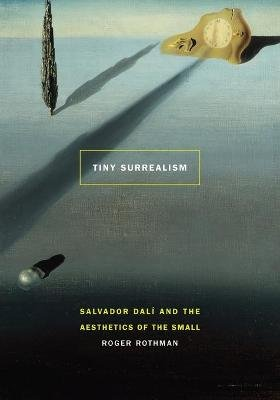 Tiny Surrealism - Salvador Dali and the Aesthetics of the Small (Paperback): Roger Rothman