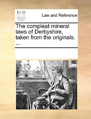 The Compleat Mineral Laws of Derbyshire, Taken from the Originals. ... (Paperback): Multiple Contributors, See Notes Multiple...