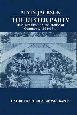 The Ulster Party - Irish Unionists in the House of Commons, 1884-1911 (Hardcover): Alvin Jackson
