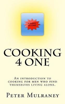 Cooking 4 One - An Introduction to Cooking for Men Who Find Themselves Living Alone. (Paperback): Peter Mulraney