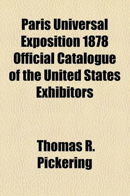 Paris Universal Exposition 1878 Official Catalogue of the United States Exhibitors (Paperback): Thomas R. Pickering