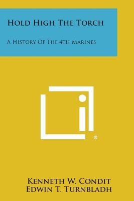 Hold High the Torch - A History of the 4th Marines (Paperback): Kenneth W. Condit, Edwin, T. Turnbladh