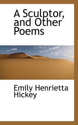 A Sculptor, and Other Poems (Paperback): Emily Henrietta Hickey