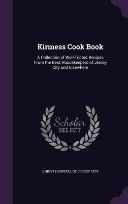 Kirmess Cook Book - A Collection of Well-Tested Recipes from the Best Housekeepers of Jersey City and Elsewhere (Hardcover):...