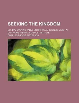 Seeking the Kingdom; Sunday Evening Talks on Spiritual Science, Given at Our Home (Mental Science Institute) (Paperback):...