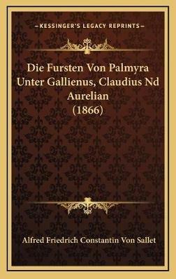 Die Fursten Von Palmyra Unter Gallienus, Claudius ND Aurelian (1866) (German, Hardcover): Alfred Friedrich Constantin Von Sallet