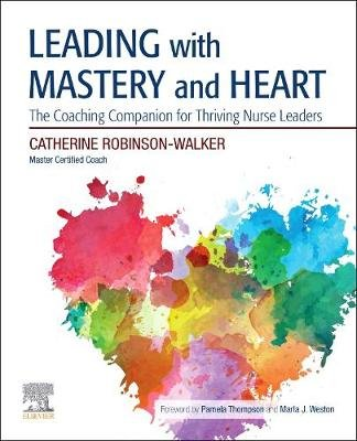 Leading with Mastery and Heart - The Coaching Companion for Thriving Nurse Leaders (Paperback): Catherine Robinson-Walker