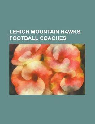 Lehigh Mountain Hawks Football Coaches - A. Austin Tate, Alex Yunevich, Andy Coen, Bob Adams (1920s Pitcher), Byron W. Dickson,...