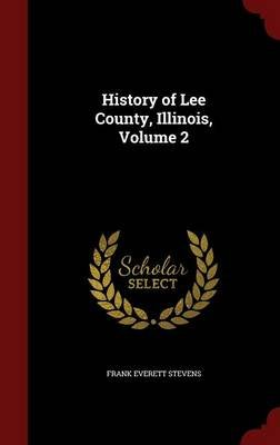 History of Lee County, Illinois, Volume 2 (Hardcover): Frank Everett Stevens