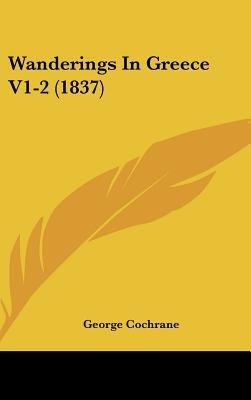 Wanderings in Greece V1-2 (1837) (Hardcover): George Cochrane