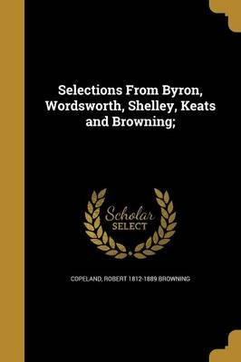 Selections from Byron, Wordsworth, Shelley, Keats and Browning; (Paperback): Charles Townsend 1860-1952 Copeland, Henry Milner...