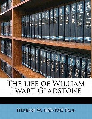 The Life of William Ewart Gladstone (Paperback): Herbert Woodfield Paul