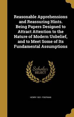 Reasonable Apprehensions and Reassuring Hints. Being Papers Designed to Attract Attention to the Nature of Modern Unbelief, and...