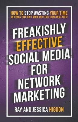 Freakishly Effective Social Media for Network Marketing - How to Stop Wasting Your Time on Things That Don't Work and...
