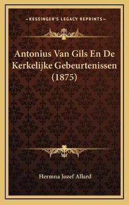 Antonius Van Gils En de Kerkelijke Gebeurtenissen (1875) (Chinese, Hardcover): Hermna Jozef Allard