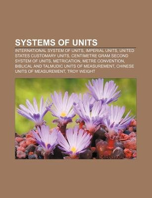 Systems of Units - International System of Units, Imperial Units, United States Customary Units, Centimetre Gram Second System...