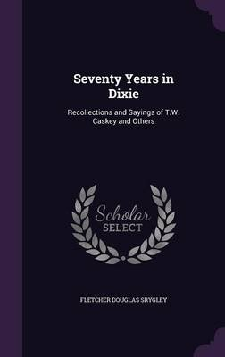 Seventy Years in Dixie - Recollections and Sayings of T.W. Caskey and Others (Hardcover): Fletcher Douglas Srygley