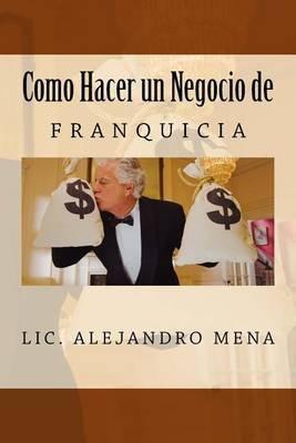 Como Hacer Un Negocio de Franquicia (Spanish, Paperback): LIC Jesus Alejandro Mena Gauna