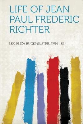 Life of Jean Paul Frederic Richter (Paperback): Lee Eliza Buckminster 1794-1864
