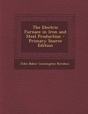 The Electric Furnace in Iron and Steel Production - Primary Source Edition (Paperback): John Baker Cannington Kershaw