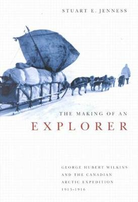 The Making of an Explorer - George Hubert Wilkins and the Canadian Arctic Expedition, 1913-1916 (Hardcover, New): Stuart E...