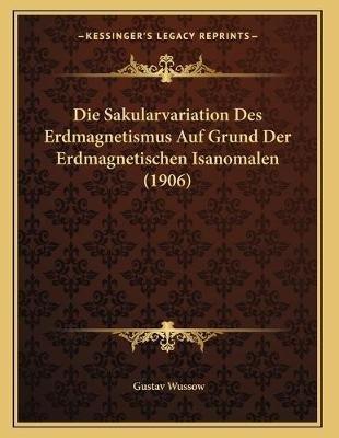 Die Sakularvariation Des Erdmagnetismus Auf Grund Der Erdmagnetischen Isanomalen (1906) (German, Paperback): Gustav Wussow