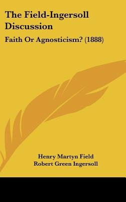 The Field-Ingersoll Discussion - Faith or Agnosticism? (1888) (Hardcover): Henry Martyn Field, Robert Green Ingersoll