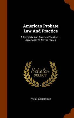 American Probate Law and Practice - A Complete and Practical Treatise ... Applicable to All the States (Hardcover): Frank...
