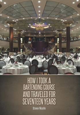 How I Took a Bartending Course and Traveled for Seventeen Years (Hardcover): Steven Nicolle