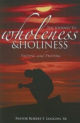 Journey to Wholeness and Holiness - Fasting and Praying (Paperback, Revised): Robert Loggins