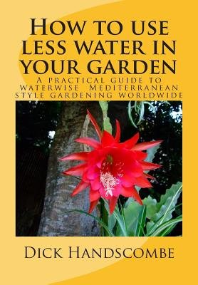 How to Use Less Water in Your Garden - A Practical Guide to Waterwise Gardening Worldwide (Paperback): Dick Handscombe