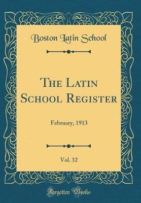 The Latin School Register, Vol. 32 - February, 1913 (Classic Reprint) (Hardcover): Boston Latin School