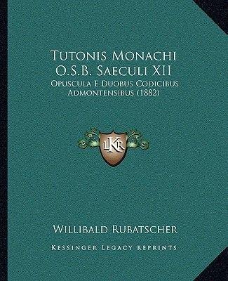 Tutonis Monachi O.S.B. Saeculi XII Tutonis Monachi O.S.B. Saeculi XII - Opuscula E Duobus Codicibus Admontensibus (1882)...
