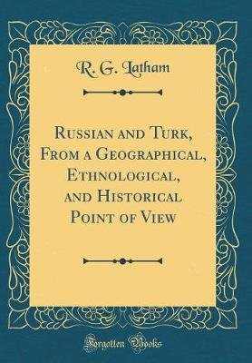 Russian and Turk, from a Geographical, Ethnological, and Historical Point of View (Classic Reprint) (Hardcover): R. G. Latham
