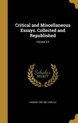 Critical and Miscellaneous Essays. Collected and Republished; Volume 3-4 (Hardcover): Thomas 1795-1881 Carlyle