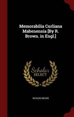 Memorabilia Curliana Mabenensia [By R. Brown. in Engl.] (Hardcover): Richard Brown