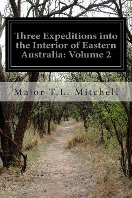 Three Expeditions Into the Interior of Eastern Australia - Volume 2 (Paperback): Major T. L. Mitchell