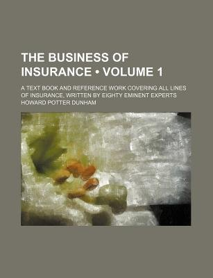 The Business of Insurance (Volume 1); A Text Book and Reference Work Covering All Lines of Insurance, Written by Eighty Eminent...