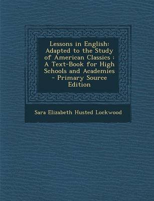 Lessons in English - Adapted to the Study of American Classics: A Text-Book for High Schools and Academies - Primary Source...