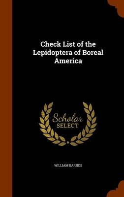 Check List of the Lepidoptera of Boreal America (Hardcover): William Barnes