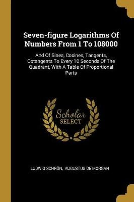 Seven-figure Logarithms Of Numbers From 1 To 108000 - And Of Sines, Cosines, Tangents, Cotangents To Every 10 Seconds Of The...