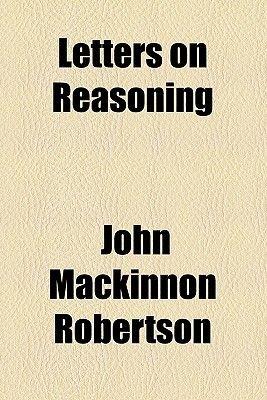 Letters on Reasoning (Paperback): John MacKinnon Robertson