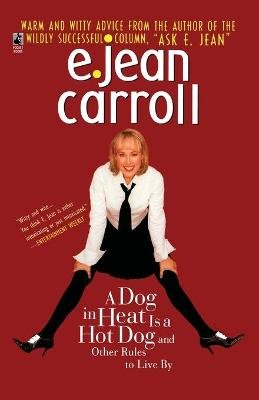 A Dog in Heat is a Hot Dog and Other Rules to Live By (Paperback): E. Jean Carroll