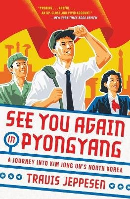 See You Again in Pyongyang - A Journey into Kim Jong Un's North Korea (Paperback): Travis Jeppesen