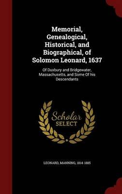 Memorial, Genealogical, Historical, and Biographical, of Solomon Leonard, 1637 - Of Duxbury and Bridgewater, Massachusetts, and...