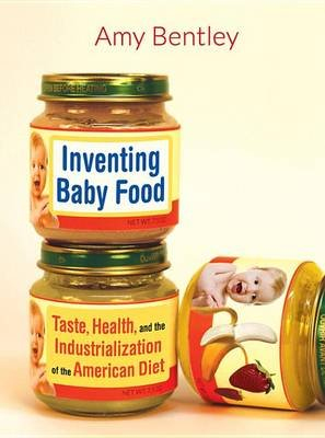 Inventing Baby Food - Taste, Health, and the Industrialization of the American Diet (Electronic book text): Amy Bentley