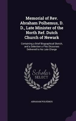 Memorial of REV. Abraham Polhemus, D. D., Late Minister of the North Ref. Dutch Church of Newark - Containing a Brief...