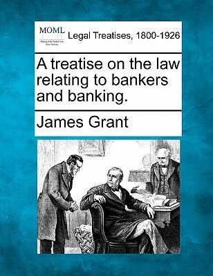 A Treatise on the Law Relating to Bankers and Banking. (Paperback): James Grant